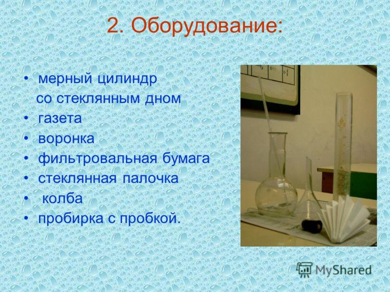 2. Оборудование: мерный цилиндр со стеклянным дном газета воронка фильтровальная бумага стеклянная палочка колба пробирка с пробкой.