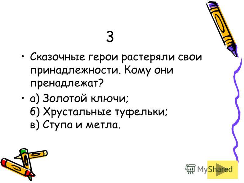 3 Сказочные герои растеряли свои принадлежности. Кому они пренадлежат? а) Золотой ключи; б) Хрустальные туфельки; в) Ступа и метла.