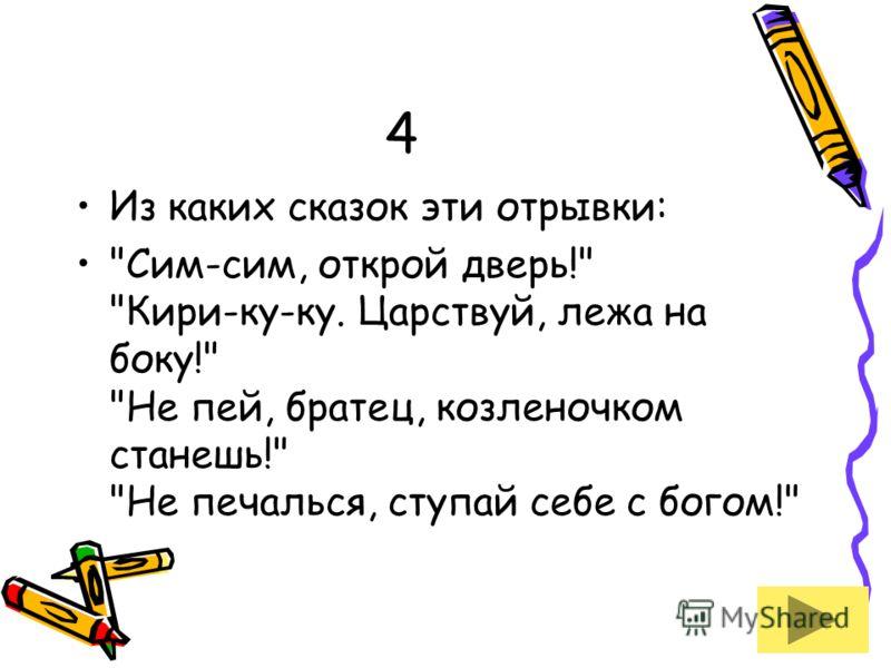 4 Из каких сказок эти отрывки: Сим-сим, открой дверь! Кири-ку-ку. Царствуй, лежа на боку! Не пей, братец, козленочком станешь! Не печалься, ступай себе с богом!