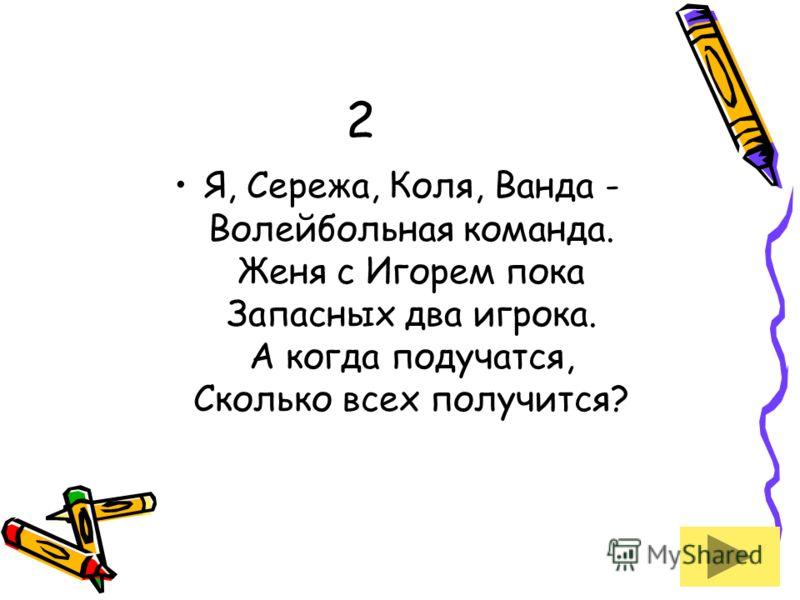 2 Я, Сережа, Коля, Ванда - Волейбольная команда. Женя с Игорем пока Запасных два игрока. А когда подучатся, Сколько всех получится?