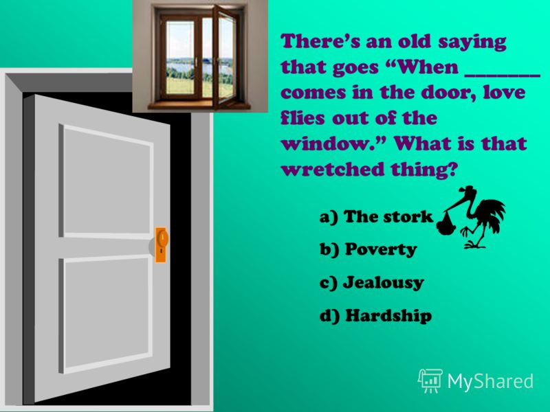 Theres an old saying that goes When _______ comes in the door, love flies out of the window. What is that wretched thing? a) The stork b) Poverty c) Jealousy d) Hardship