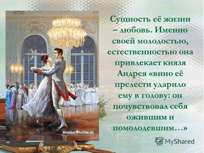 Сущность её жизни – любовь. Именно своей молодостью, естественностью она привлекает князя Андрея «вино её прелести ударило ему в голову: он почувствовал себя ожившим и помолодевшим…»