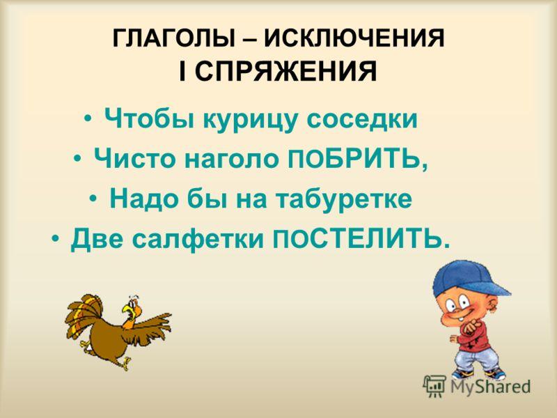 ГЛАГОЛЫ – ИСКЛЮЧЕНИЯ I СПРЯЖЕНИЯ Чтобы курицу соседки Чисто наголо ПО БРИТЬ, Надо бы на табуретке Две салфетки ПО СТЕЛИТЬ.