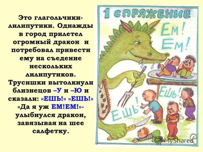Это глагольчики- лилипутики. Однажды в город прилетел огромный дракон и потребовал привести ему на съедение нескольких лилипутиков. Трусишки вытолкнули близнецов –У и –Ю и сказали: «ЕШЬ!» «ЕШЬ!» «Да я уж ЕМ!ЕМ!»- улыбнулся дракон, завязывая на шее са