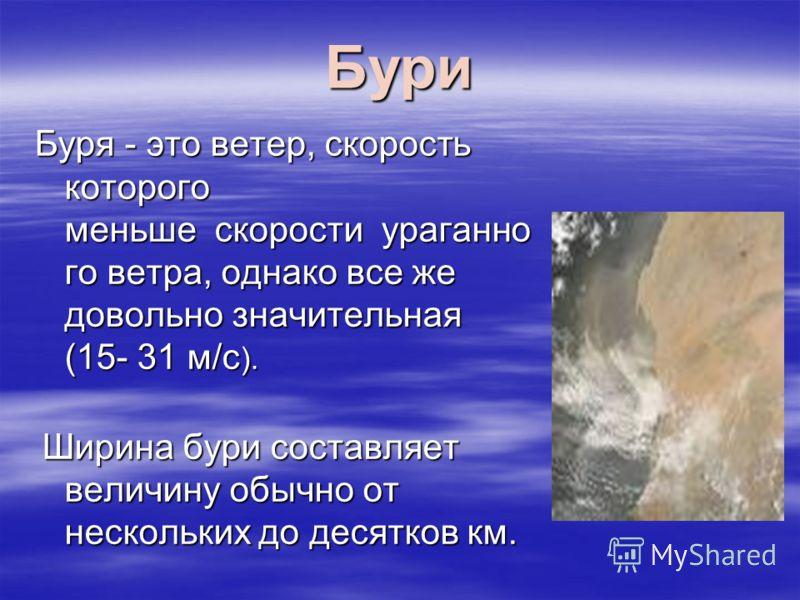 Бури Буря - это ветер, скорость которого меньше скорости ураганно го ветра, однако все же довольно значительная (15- 31 м/с ). Ширина бури составляет величину обычно от нескольких до десятков км. Ширина бури составляет величину обычно от нескольких д