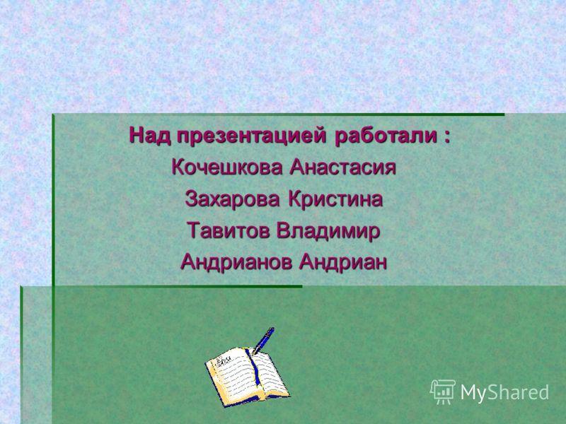 Над презентацией работали : Над презентацией работали : Кочешкова Анастасия Захарова Кристина Тавитов Владимир Андрианов Андриан
