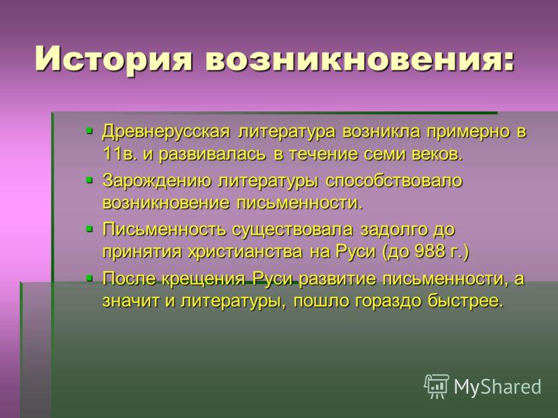 История возникновения: Древнерусская литература возникла примерно в 11в. и развивалась в течение семи веков. Зарождению литературы способствовало возникновение письменности. Письменность существовала задолго до принятия христианства на Руси (до 988 г