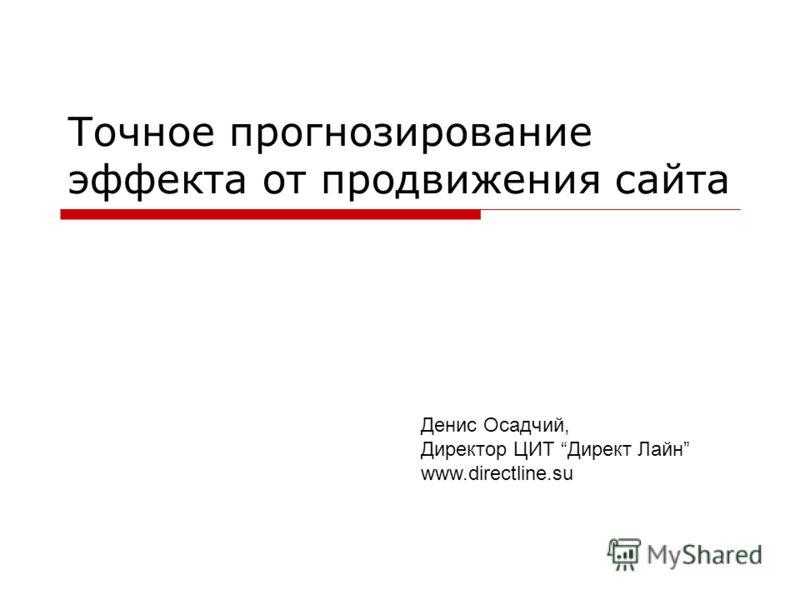Точное прогнозирование эффекта от продвижения сайта Денис Осадчий, Директор ЦИТ Директ Лайн www.directline.su