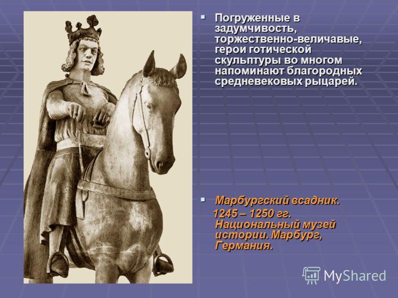 Погруженные в задумчивость, торжественно-величавые, герои готической скульптуры во многом напоминают благородных средневековых рыцарей. Погруженные в задумчивость, торжественно-величавые, герои готической скульптуры во многом напоминают благородных с