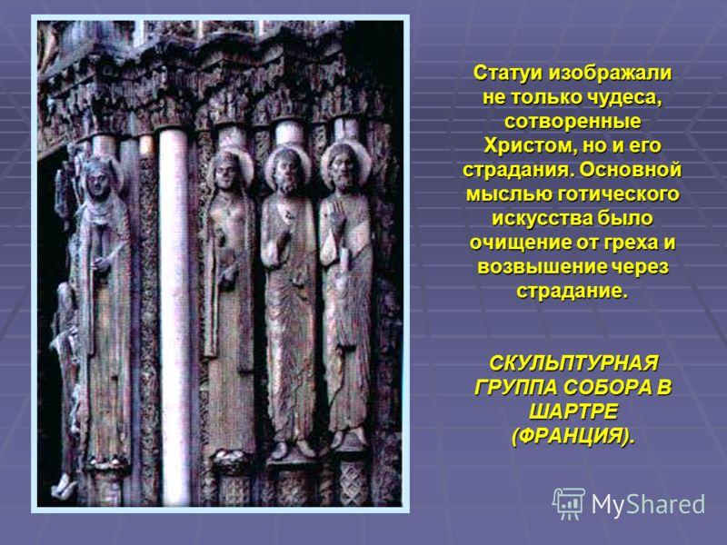 Статуи изображали не только чудеса, сотворенные Христом, но и его страдания. Основной мыслью готического искусства было очищение от греха и возвышение через страдание. СКУЛЬПТУРНАЯ ГРУППА СОБОРА В ШАРТРЕ (ФРАНЦИЯ).