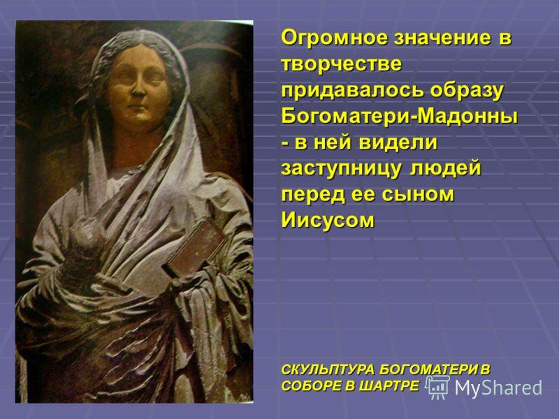 Огромное значение в творчестве придавалось образу Богоматери-Мадонны - в ней видели заступницу людей перед ее сыном Иисусом СКУЛЬПТУРА БОГОМАТЕРИ В СОБОРЕ В ШАРТРЕ