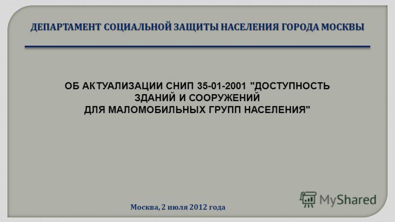 ДЕПАРТАМЕНТ СОЦИАЛЬНОЙ ЗАЩИТЫ НАСЕЛЕНИЯ ГОРОДА МОСКВЫ Москва, 2 июля 2012 года ОБ АКТУАЛИЗАЦИИ СНИП 35-01-2001 ДОСТУПНОСТЬ ЗДАНИЙ И СООРУЖЕНИЙ ДЛЯ МАЛОМОБИЛЬНЫХ ГРУПП НАСЕЛЕНИЯ