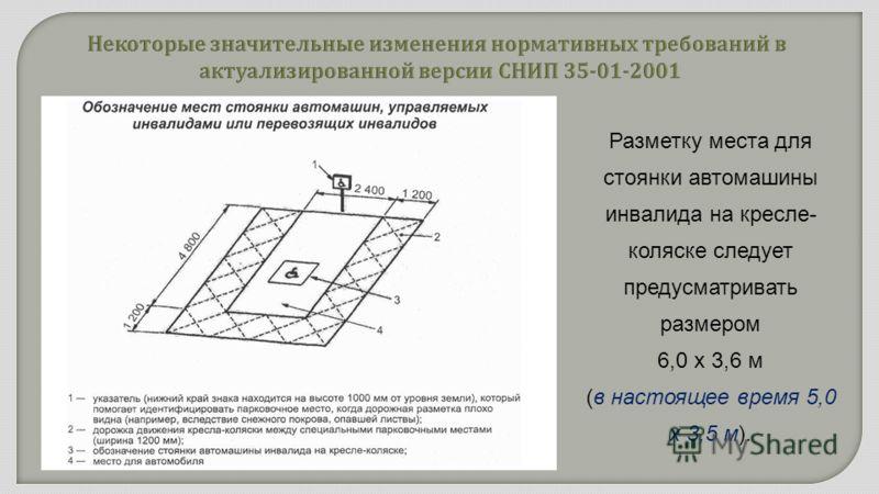 Разметку места для стоянки автомашины инвалида на кресле- коляске следует предусматривать размером 6,0 x 3,6 м (в настоящее время 5,0 х 3,5 м).