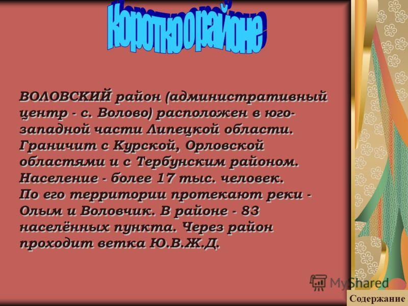 ВОЛОВСКИЙ район (административный центр - с. Волово) расположен в юго- западной части Липецкой области. Граничит с Курской, Орловской областями и с Тербунским районом. Население - более 17 тыс. человек. По его территории протекают реки - Олым и Волов