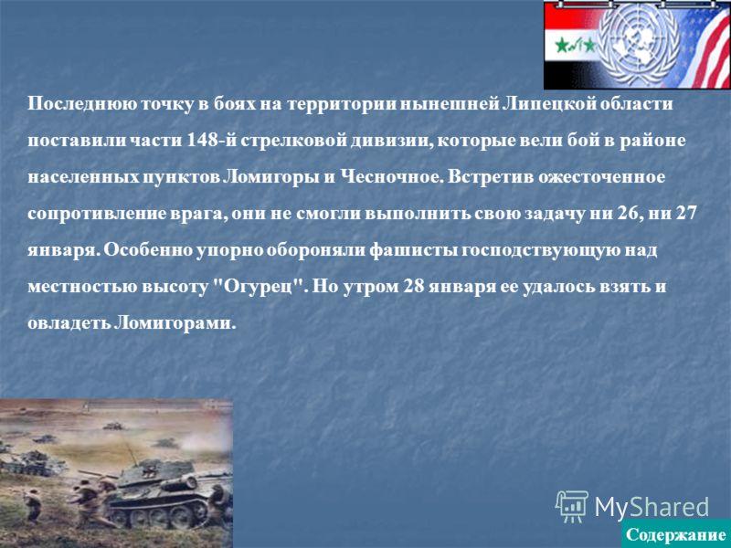 Последнюю точку в боях на территории нынешней Липецкой области поставили части 148-й стрелковой дивизии, которые вели бой в районе населенных пунктов Ломигоры и Чесночное. Встретив ожесточенное сопротивление врага, они не смогли выполнить свою задачу