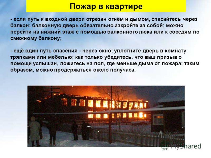 - если путь к входной двери отрезан огнём и дымом, спасайтесь через балкон; балконную дверь обязательно закройте за собой; можно перейти на нижний этаж с помощью балконного люка или к соседям по смежному балкону; - ещё один путь спасения - через окно