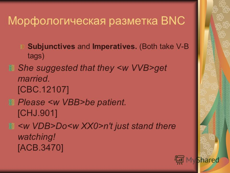 Морфологическая разметка BNC Subjunctives and Imperatives. (Both take V-B tags) She suggested that they get married. [CBC.12107] Please be patient. [CHJ.901] Do n't just stand there watching! [ACB.3470]