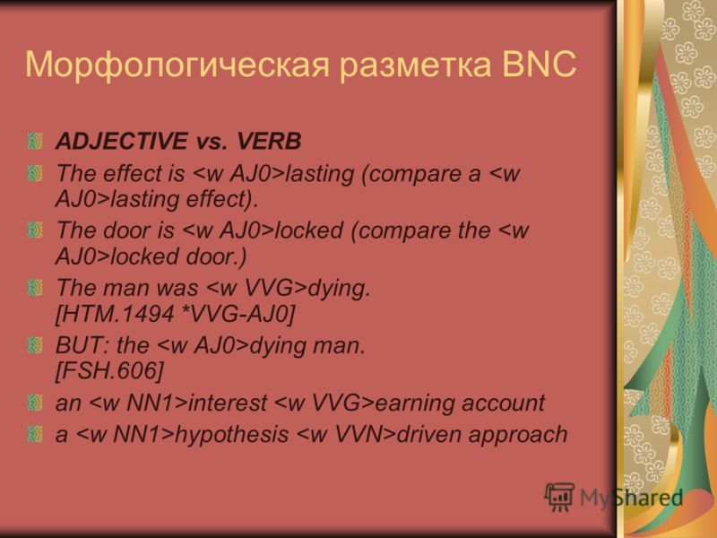 Морфологическая разметка BNC ADJECTIVE vs. VERB The effect is lasting (compare a lasting effect). The door is locked (compare the locked door.) The man was dying. [HTM.1494 *VVG-AJ0] BUT: the dying man. [FSH.606] an interest earning account a hypothe