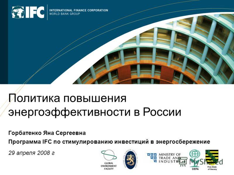 1 Политика повышения энергоэффективности в России Горбатенко Яна Сергеевна Программа IFC по стимулированию инвестиций в энергосбережение 29 апреля 2008 г