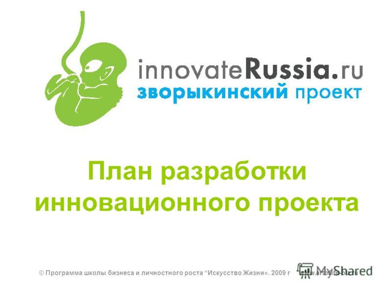 План разработки инновационного проекта © Программа школы бизнеса и личностного роста Искусство Жизни». 2009 г www.artoflife-biz.ru