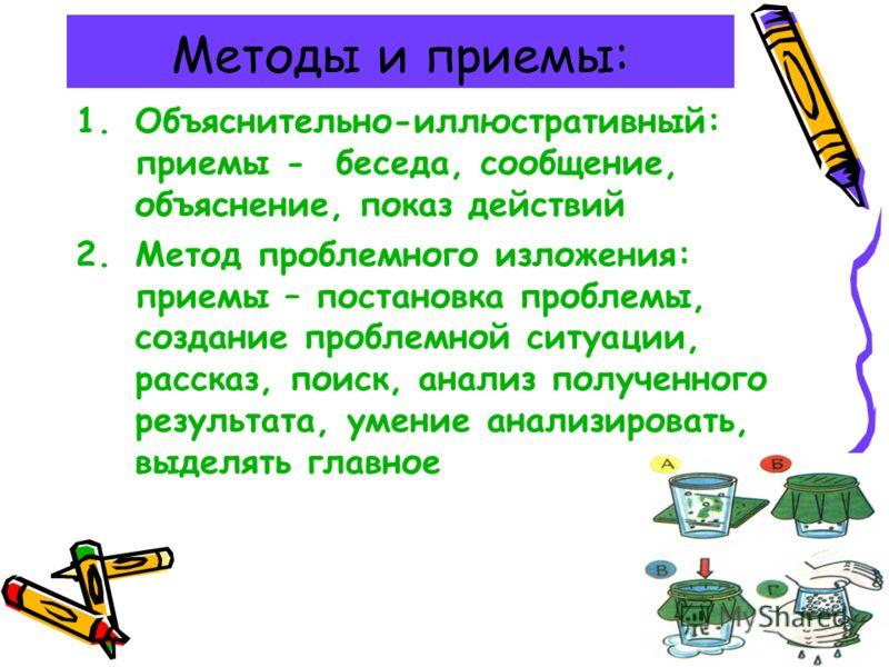 Методы и приемы: 1.Объяснительно-иллюстративный: приемы - беседа, сообщение, объяснение, показ действий 2.Метод проблемного изложения: приемы – постановка проблемы, создание проблемной ситуации, рассказ, поиск, анализ полученного результата, умение а