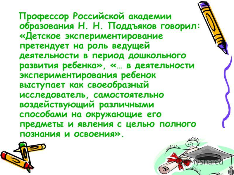 Профессор Российской академии образования Н. Н. Поддъяков говорил: «Детское экспериментирование претендует на роль ведущей деятельности в период дошкольного развития ребенка», «… в деятельности экспериментирования ребенок выступает как своеобразный и