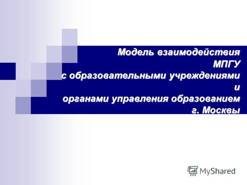 Модель взаимодействия МПГУ с образовательными учреждениями и органами управления образованием г. Москвы
