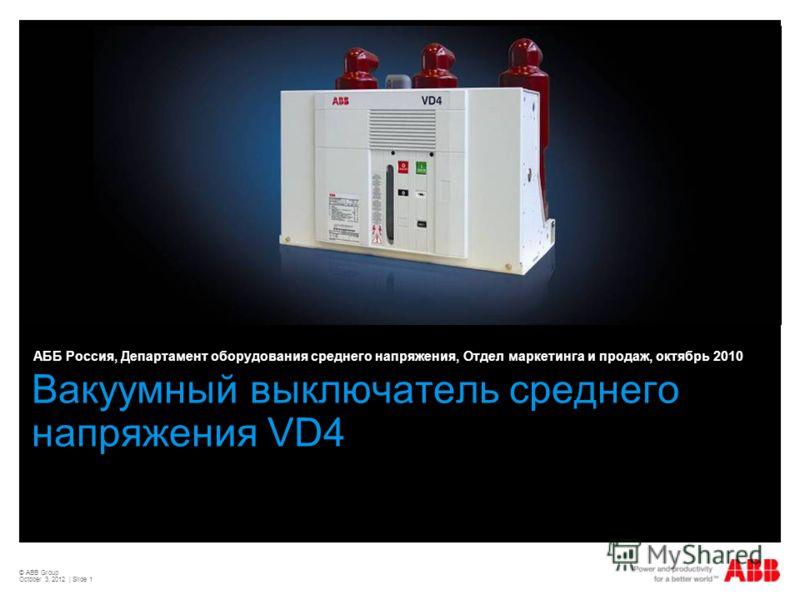 © ABB Group August 22, 2012 | Slide 1 Вакуумный выключатель среднего напряжения VD4 АББ Россия, Департамент оборудования среднего напряжения, Отдел маркетинга и продаж, октябрь 2010