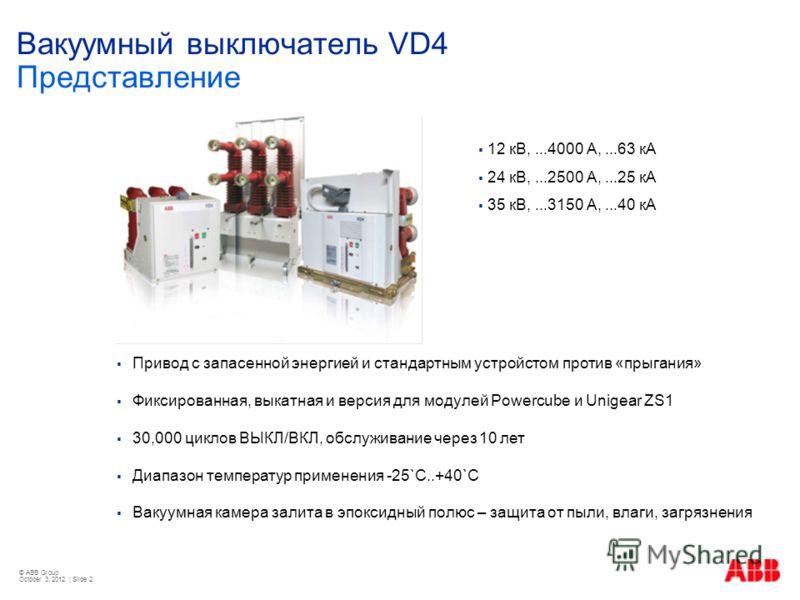 © ABB Group August 22, 2012 | Slide 2 Вакуумный выключатель VD4 Представление Привод с запасенной энергией и стандартным устройстом против «прыгания» Фиксированная, выкатная и версия для модулей Powercube и Unigear ZS1 30,000 циклов ВЫКЛ/ВКЛ, обслужи