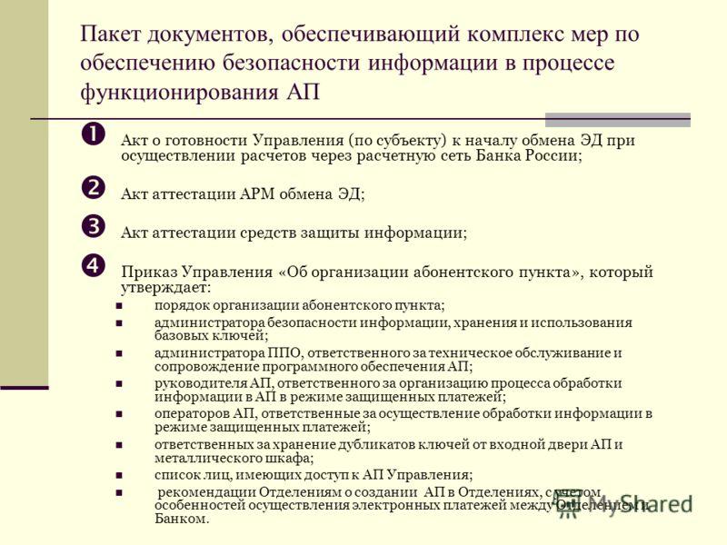 Пакет документов, обеспечивающий комплекс мер по обеспечению безопасности информации в процессе функционирования АП Акт о готовности Управления (по субъекту) к началу обмена ЭД при осуществлении расчетов через расчетную сеть Банка России; Акт аттеста