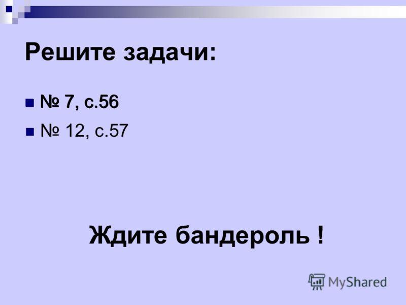 Решите задачи: 7, с.56 12, с.57 Ждите бандероль !