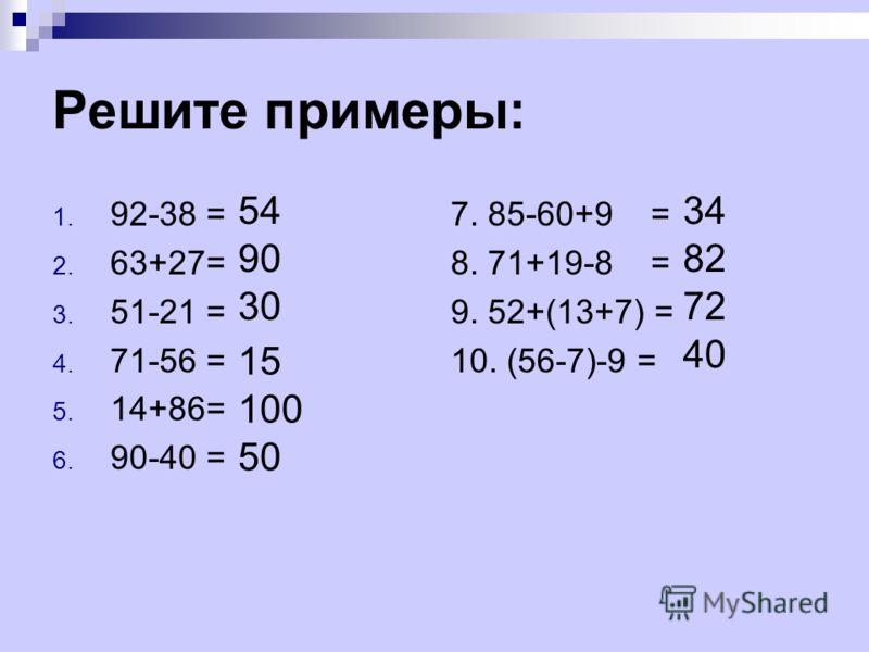 Решите примеры: 1. 92-38 = 2. 63+27= 3. 51-21 = 4. 71-56 = 5. 14+86= 6. 90-40 = 7. 85-60+9 = 8. 71+19-8 = 9. 52+(13+7) = 10. (56-7)-9 = 15 100 50 90 30 5434 40 72 82