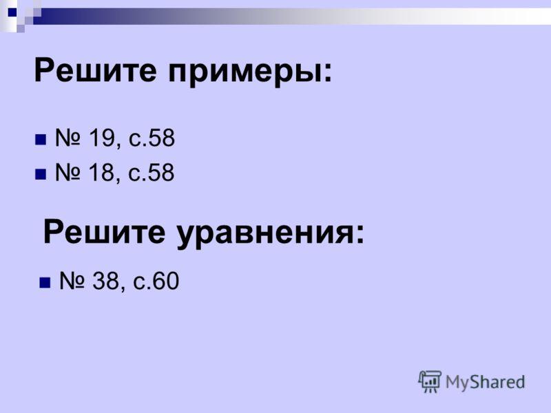 Решите примеры: 19, с.58 18, с.58 Решите уравнения: 38, с.60