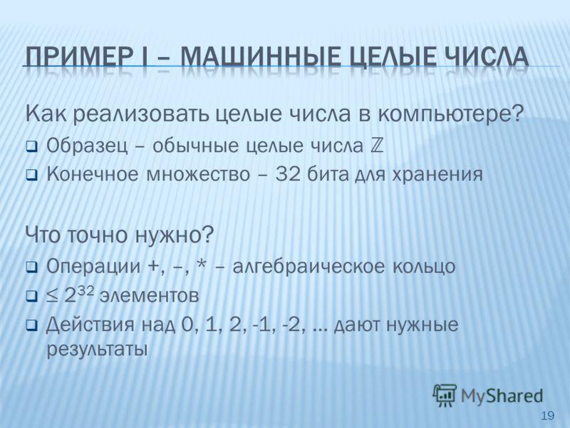 Как реализовать целые числа в компьютере? Образец – обычные целые числа Z Конечное множество – 32 бита для хранения Что точно нужно? Операции +, –, * – алгебраическое кольцо 2 32 элементов Действия над 0, 1, 2, -1, -2, … дают нужные результаты 19