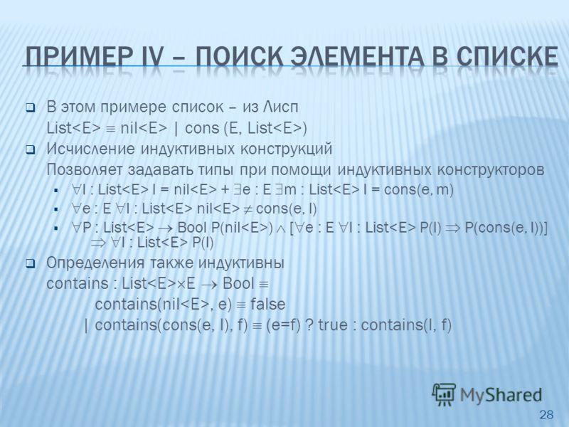 В этом примере список – из Лисп List nil | cons (E, List ) Исчисление индуктивных конструкций Позволяет задавать типы при помощи индуктивных конструкторов l : List l = nil + e : E m : List l = cons(e, m) e : E l : List nil cons(e, l) P : List Bool P(