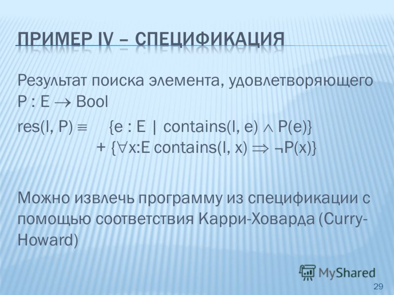 Результат поиска элемента, удовлетворяющего P : E Bool res(l, P) {e : E | contains(l, e) P(e)} + { x:E contains(l, x) ¬P(x)} Можно извлечь программу из спецификации с помощью соответствия Карри-Ховарда (Curry- Howard) 29