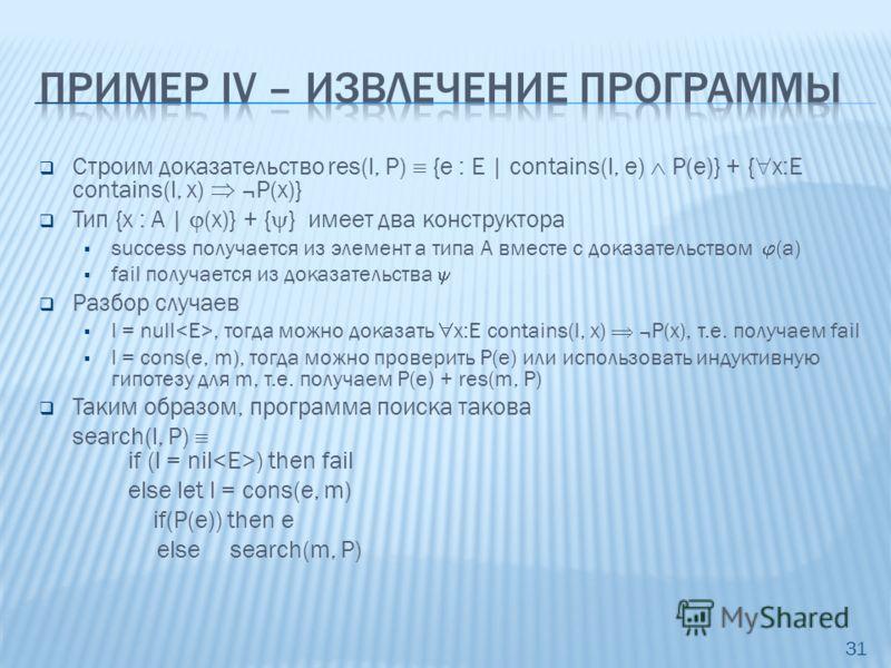 Строим доказательство res(l, P) {e : E | contains(l, e) P(e)} + { x:E contains(l, x) ¬P(x)} Тип {x : A | (x)} + { } имеет два конструктора success получается из элемент a типа A вместе с доказательством (a) fail получается из доказательства Разбор сл