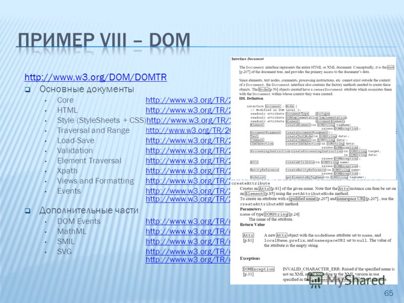 65 http://www.w3.org/DOM/DOMTR Основные документы Core http://www.w3.org/TR/2004/REC-DOM-Level-3-Core-20040407 HTMLhttp://www.w3.org/TR/2003/REC-DOM-Level-2-HTML-20030109 Style (StyleSheets + CSS)http://www.w3.org/TR/2000/REC-DOM-Level-2-Style-200011