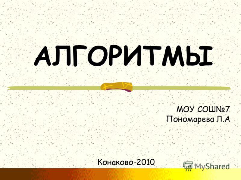 АЛГОРИТМЫ Конаково-2010 МОУ СОШ7 Пономарева Л.А
