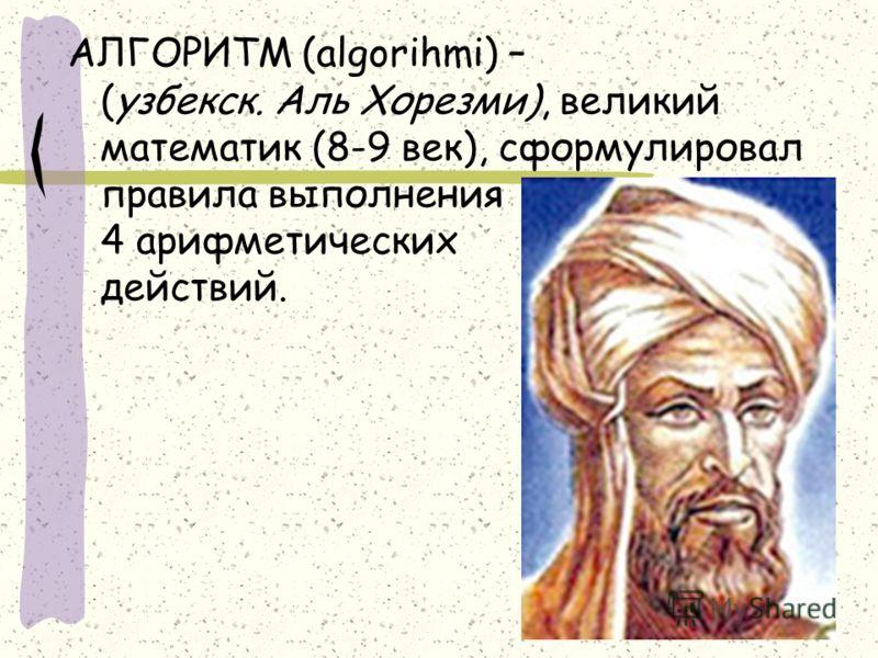 АЛГОРИТМ (algorihmi) – (узбекск. Аль Хорезми), великий математик (8-9 век), сформулировал правила выполнения 4 арифметических действий.