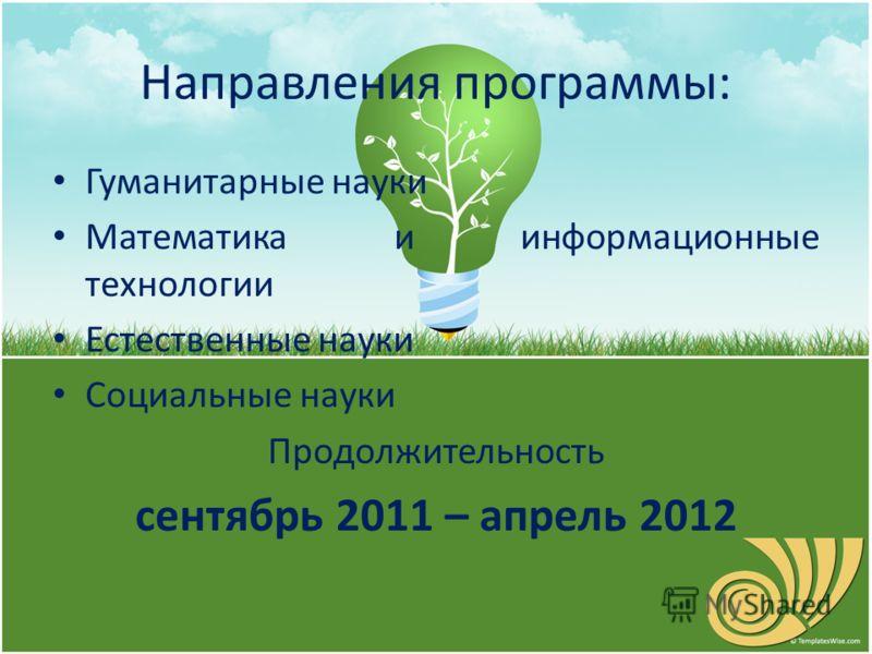 Направления программы: Гуманитарные науки Математика и информационные технологии Естественные науки Социальные науки Продолжительность сентябрь 2011 – апрель 2012
