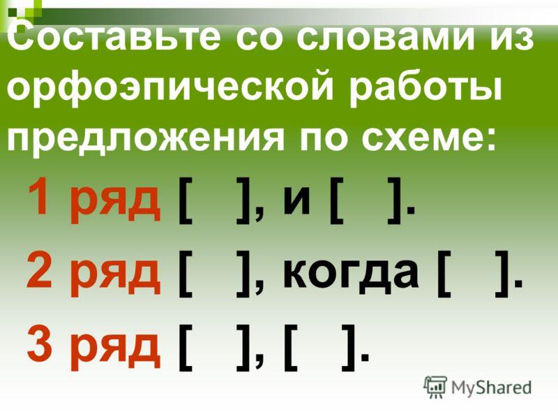 Составьте со словами из орфоэпической работы предложения по схеме: 1 ряд [ ], и [ ]. 2 ряд [ ], когда [ ]. 3 ряд [ ], [ ].