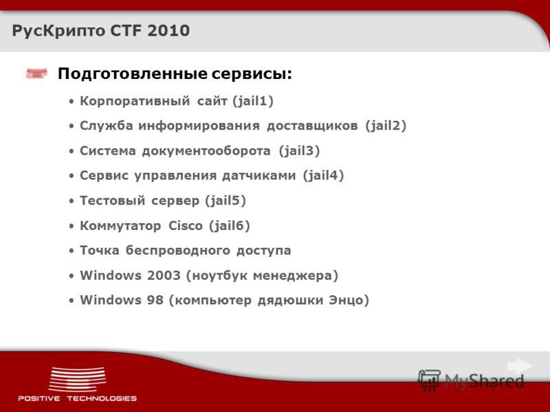 РусКрипто CTF 2010 Подготовленные сервисы: Корпоративный сайт (jail1) Служба информирования доставщиков (jail2) Система документооборота (jail3) Сервис управления датчиками (jail4) Тестовый сервер (jail5) Коммутатор Cisco (jail6) Точка беспроводного