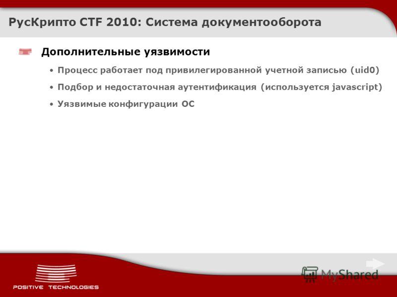 Дополнительные уязвимости Процесс работает под привилегированной учетной записью (uid0) Подбор и недостаточная аутентификация (используется javascript) Уязвимые конфигурации ОС РусКрипто CTF 2010: Система документооборота