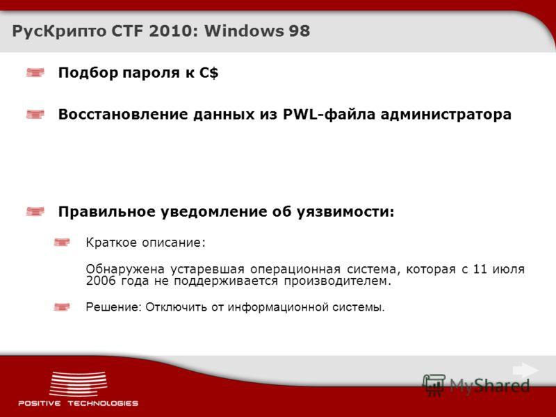 Подбор пароля к C$ Восстановление данных из PWL-файла администратора РусКрипто CTF 2010: Windows 98 Правильное уведомление об уязвимости: Краткое описание: Обнаружена устаревшая операционная система, которая с 11 июля 2006 года не поддерживается прои