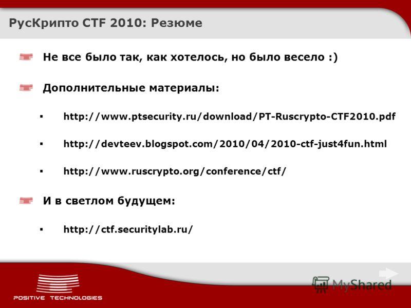 РусКрипто CTF 2010: Резюме Не все было так, как хотелось, но было весело :) Дополнительные материалы: http://www.ptsecurity.ru/download/PT-Ruscrypto-CTF2010.pdf http://devteev.blogspot.com/2010/04/2010-ctf-just4fun.html http://www.ruscrypto.org/confe
