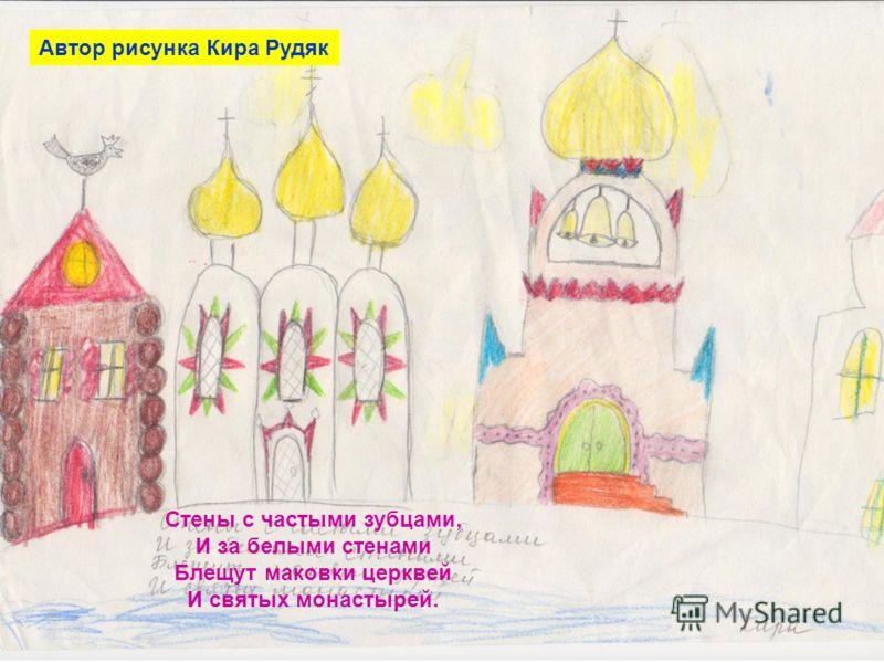 Стены с частыми зубцами, И за белыми стенами Блещут маковки церквей И святых монастырей. Автор рисунка Кира Рудяк