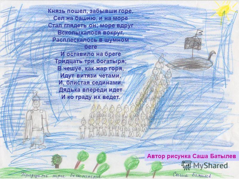 Автор рисунка Саша Батылев Князь пошел, забывши горе, Сел на башню, и на море Стал глядеть он; море вдруг Всколыхалося вокруг, Расплескалось в шумном беге И оставило на бреге Тридцать три богатыря; В чешуе, как жар горя, Идут витязи четами, И, блиста